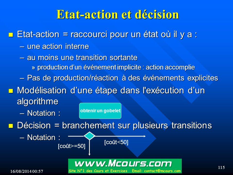 16/08/2014 00:59 115 Etat-action et décision n Etat-action = raccourci pour un état où il y a : –une action interne –au moins une transition sortante »production d'un événement implicite : action accomplie –Pas de production/réaction à des événements explicites n Modélisation d'une étape dans l exécution d'un algorithme –Notation : n Décision = branchement sur plusieurs transitions –Notation : obtenir un gobelet [coût<50] [coût>=50]