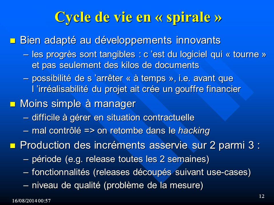 16/08/2014 00:59 12 Cycle de vie en « spirale » n Bien adapté au développements innovants –les progrès sont tangibles : c 'est du logiciel qui « tourne » et pas seulement des kilos de documents –possibilité de s 'arrêter « à temps », i.e.