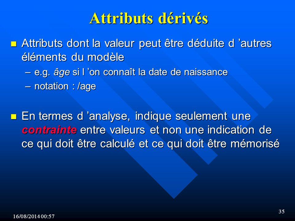 16/08/2014 00:59 35 Attributs dérivés n Attributs dont la valeur peut être déduite d 'autres éléments du modèle –e.g.