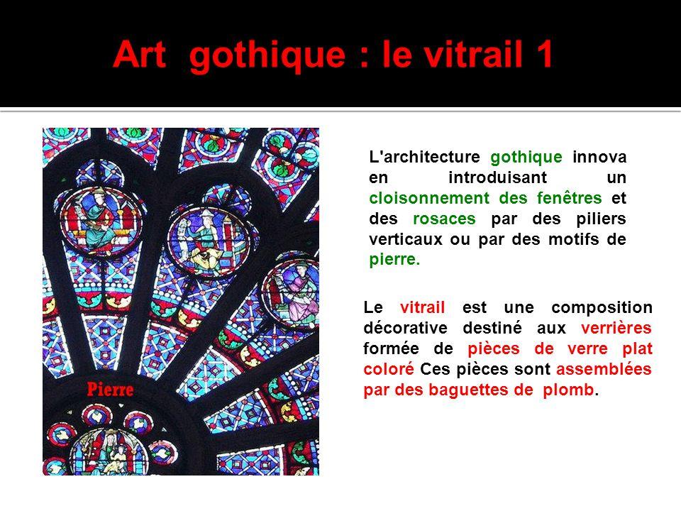 Art gothique : le vitrail 1 L'architecture gothique innova en introduisant un cloisonnement des fenêtres et des rosaces par des piliers verticaux ou p