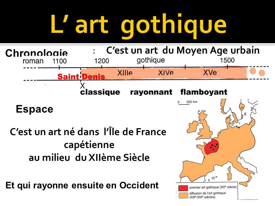 : C'est un art du Moyen Age urbain Chronologie Espace C'est un art né dans l'Île de France capétienne au milieu du XIIème Siècle Et qui rayonne ensuit
