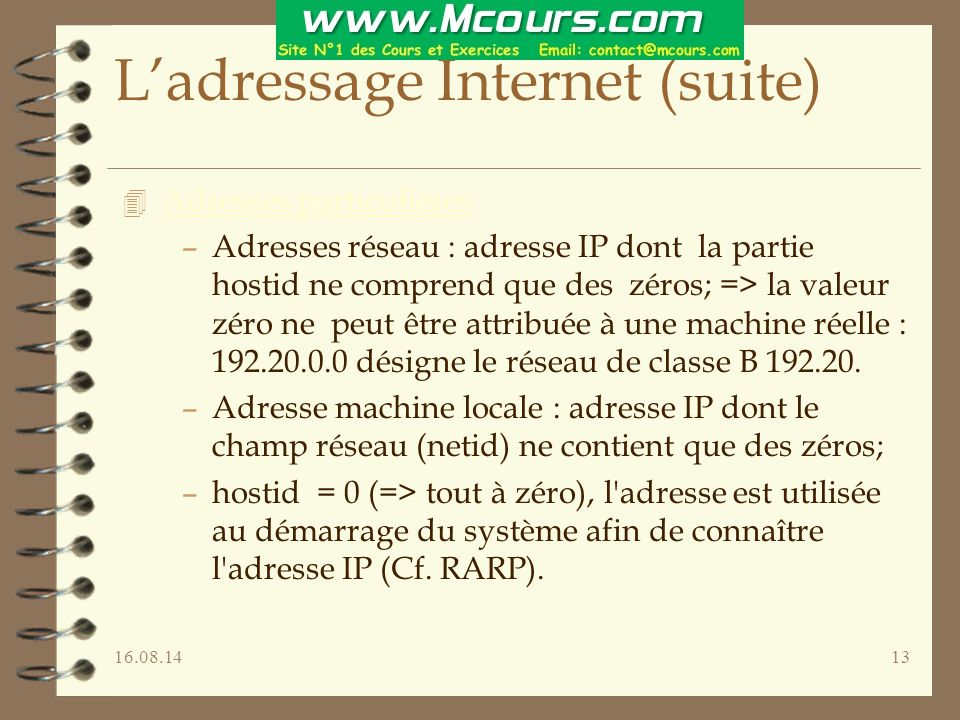 16.08.1413 L'adressage Internet (suite) 4 Adresses particulières –Adresses réseau : adresse IP dont la partie hostid ne comprend que des zéros; => la valeur zéro ne peut être attribuée à une machine réelle : 192.20.0.0 désigne le réseau de classe B 192.20.