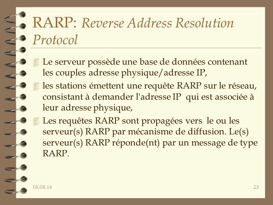 16.08.1423 RARP: Reverse Address Resolution Protocol 4 Le serveur possède une base de données contenant les couples adresse physique/adresse IP, 4 les stations émettent une requête RARP sur le réseau, consistant à demander l adresse IP qui est associée à leur adresse physique, 4 Les requêtes RARP sont propagées vers le ou les serveur(s) RARP par mécanisme de diffusion.
