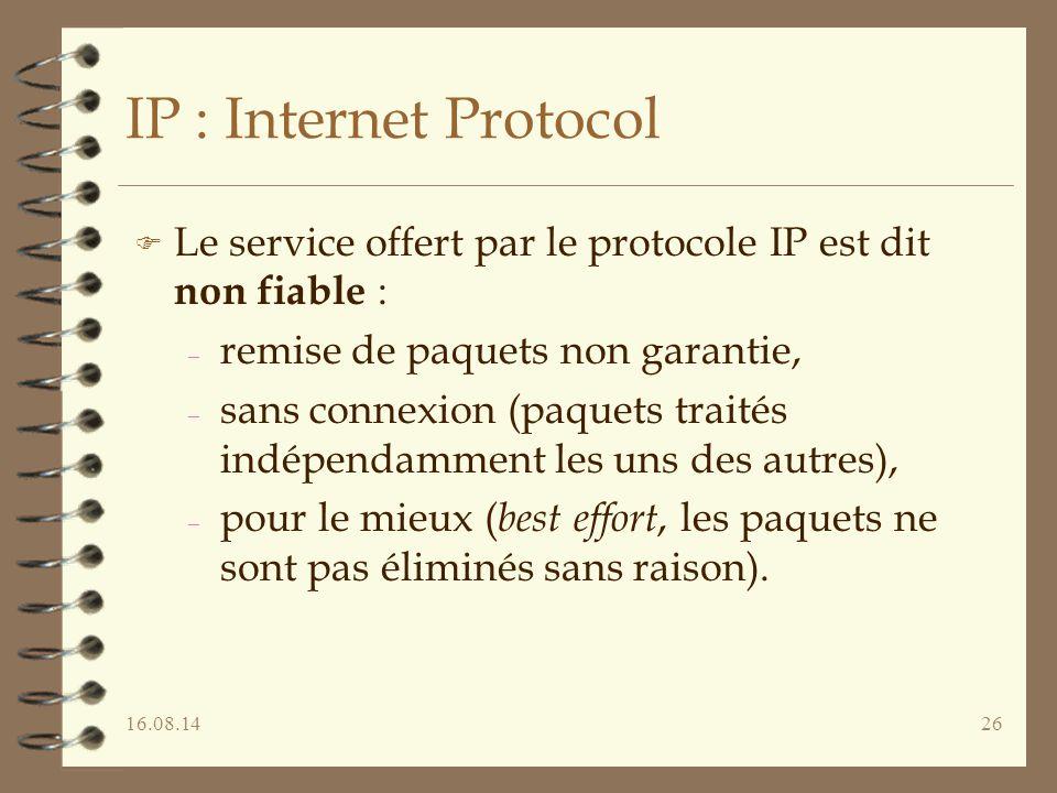 16.08.1426 IP : Internet Protocol F Le service offert par le protocole IP est dit non fiable : – remise de paquets non garantie, – sans connexion (paquets traités indépendamment les uns des autres), – pour le mieux ( best effort, les paquets ne sont pas éliminés sans raison).