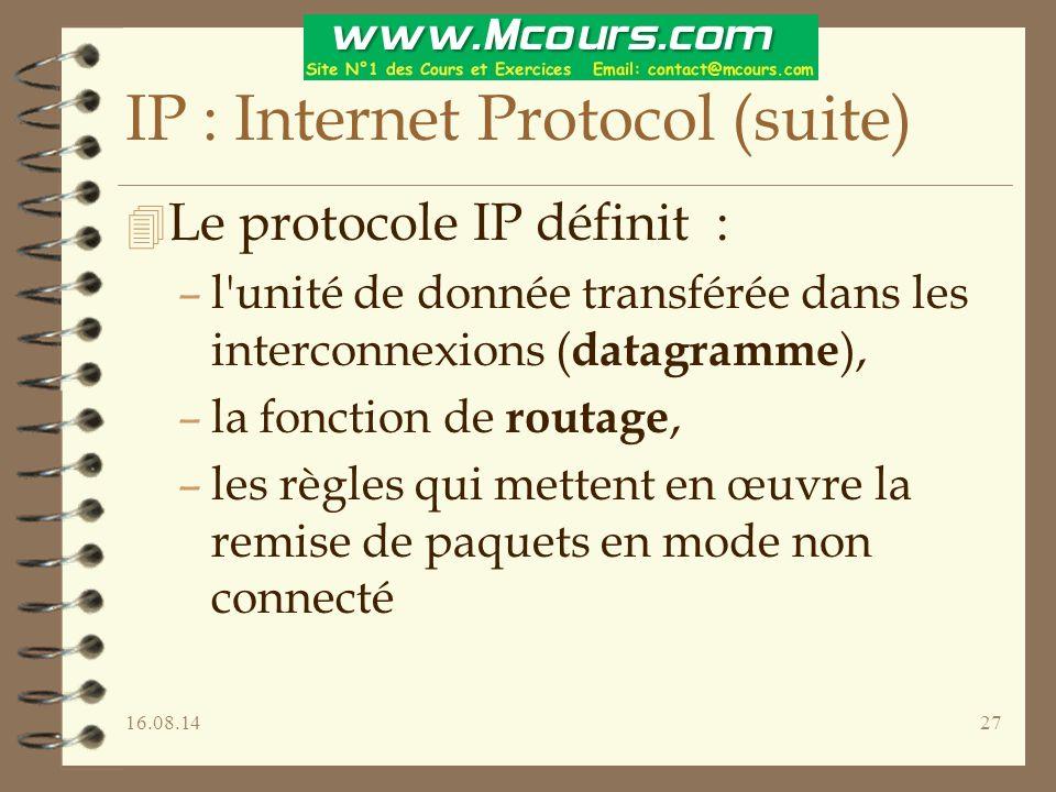 16.08.1427 IP : Internet Protocol (suite) 4 Le protocole IP définit : –l unité de donnée transférée dans les interconnexions ( datagramme ), –la fonction de routage, –les règles qui mettent en œuvre la remise de paquets en mode non connecté