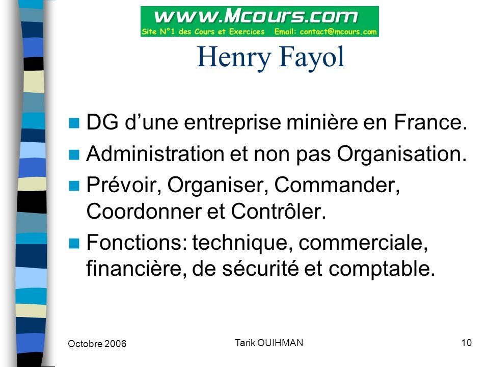 Octobre 2006 10Tarik OUIHMAN Henry Fayol DG d'une entreprise minière en France. Administration et non pas Organisation. Prévoir, Organiser, Commander,