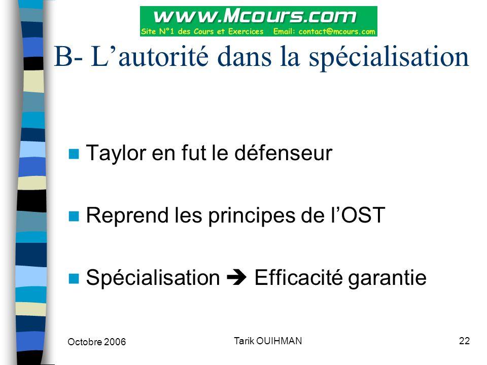 Octobre 2006 22Tarik OUIHMAN B- L'autorité dans la spécialisation Taylor en fut le défenseur Reprend les principes de l'OST Spécialisation  Efficacit