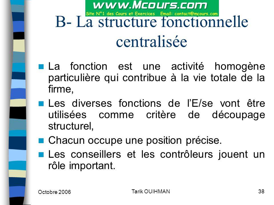 Octobre 2006 38Tarik OUIHMAN B- La structure fonctionnelle centralisée La fonction est une activité homogène particulière qui contribue à la vie total