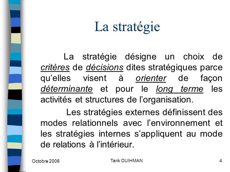 Octobre 2006 4Tarik OUIHMAN La stratégie La stratégie désigne un choix de critères de décisions dites stratégiques parce qu'elles visent à orienter de