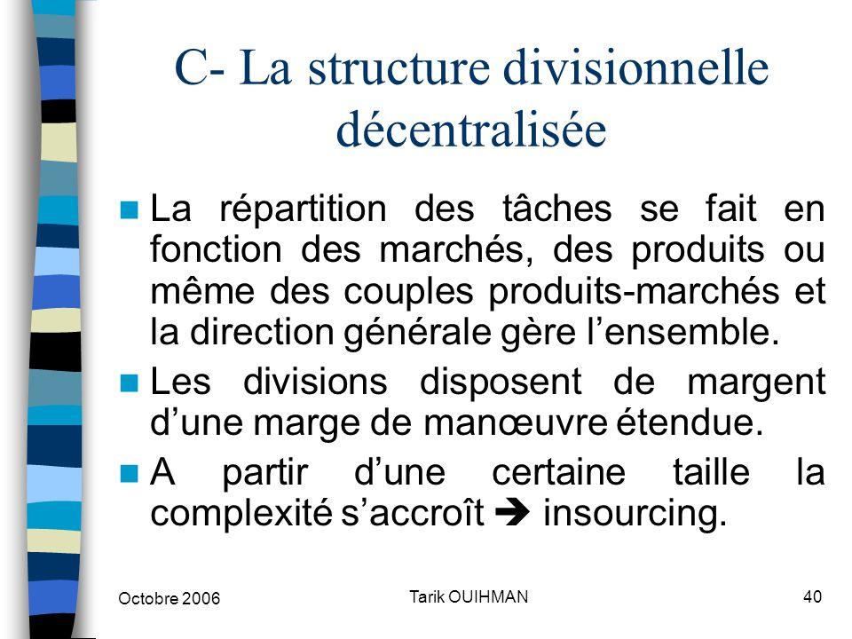 Octobre 2006 40Tarik OUIHMAN C- La structure divisionnelle décentralisée La répartition des tâches se fait en fonction des marchés, des produits ou mê