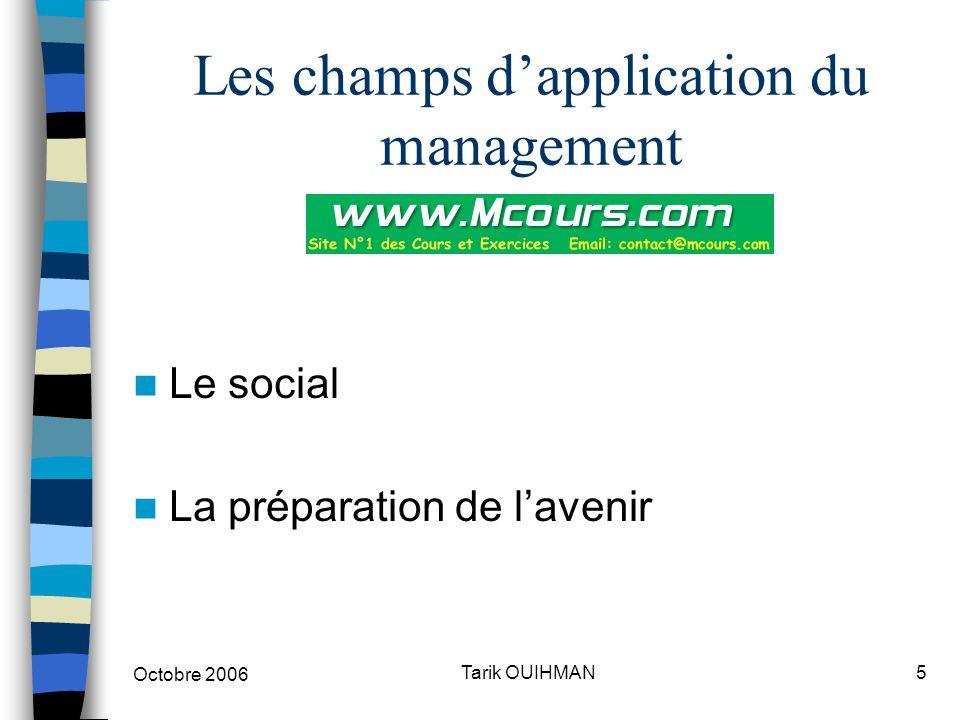 Octobre 2006 5Tarik OUIHMAN Les champs d'application du management Le social La préparation de l'avenir
