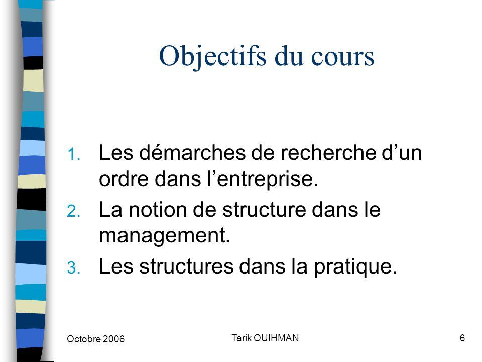 Octobre 2006 6Tarik OUIHMAN Objectifs du cours 1. Les démarches de recherche d'un ordre dans l'entreprise. 2. La notion de structure dans le managemen