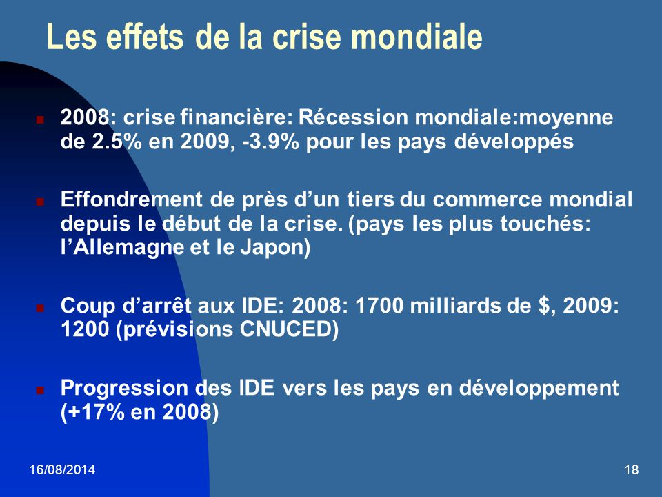 16/08/201418 Les effets de la crise mondiale 2008: crise financière: Récession mondiale:moyenne de 2.5% en 2009, -3.9% pour les pays développés Effond