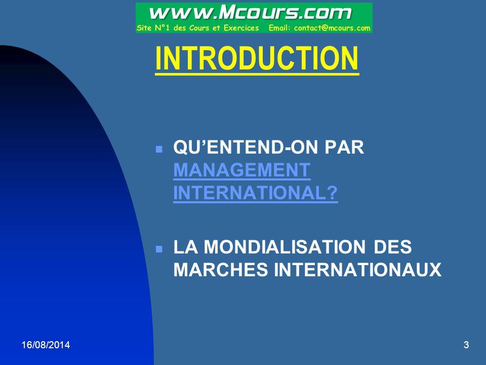 16/08/20143 INTRODUCTION QU'ENTEND-ON PAR MANAGEMENT INTERNATIONAL? MANAGEMENT INTERNATIONAL? LA MONDIALISATION DES MARCHES INTERNATIONAUX