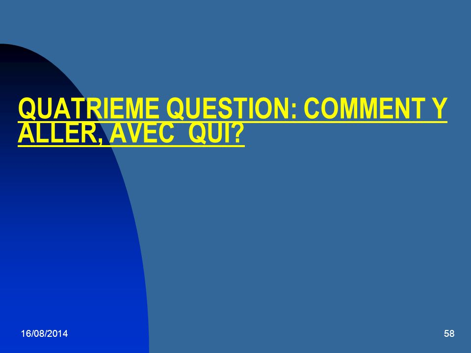 16/08/201458 QUATRIEME QUESTION: COMMENT Y ALLER, AVEC QUI?