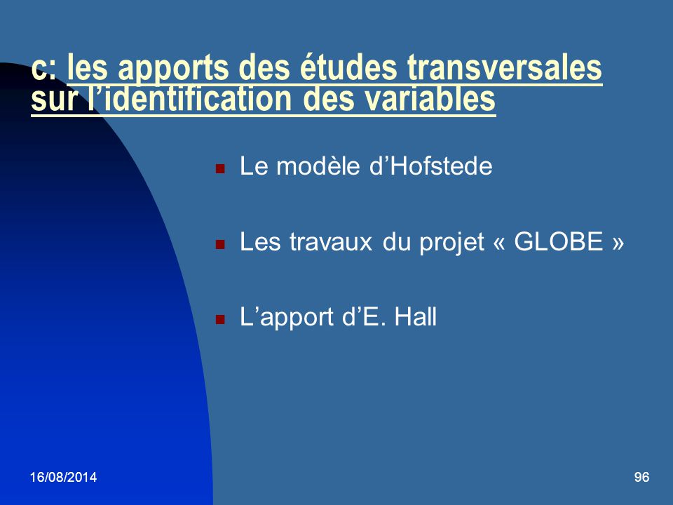 16/08/201496 c: les apports des études transversales sur l'identification des variables Le modèle d'Hofstede Les travaux du projet « GLOBE » L'apport