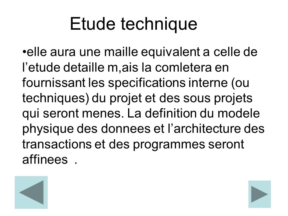 Etude technique elle aura une maille equivalent a celle de l'etude detaille m,ais la comletera en fournissant les specifications interne (ou techniques) du projet et des sous projets qui seront menes.