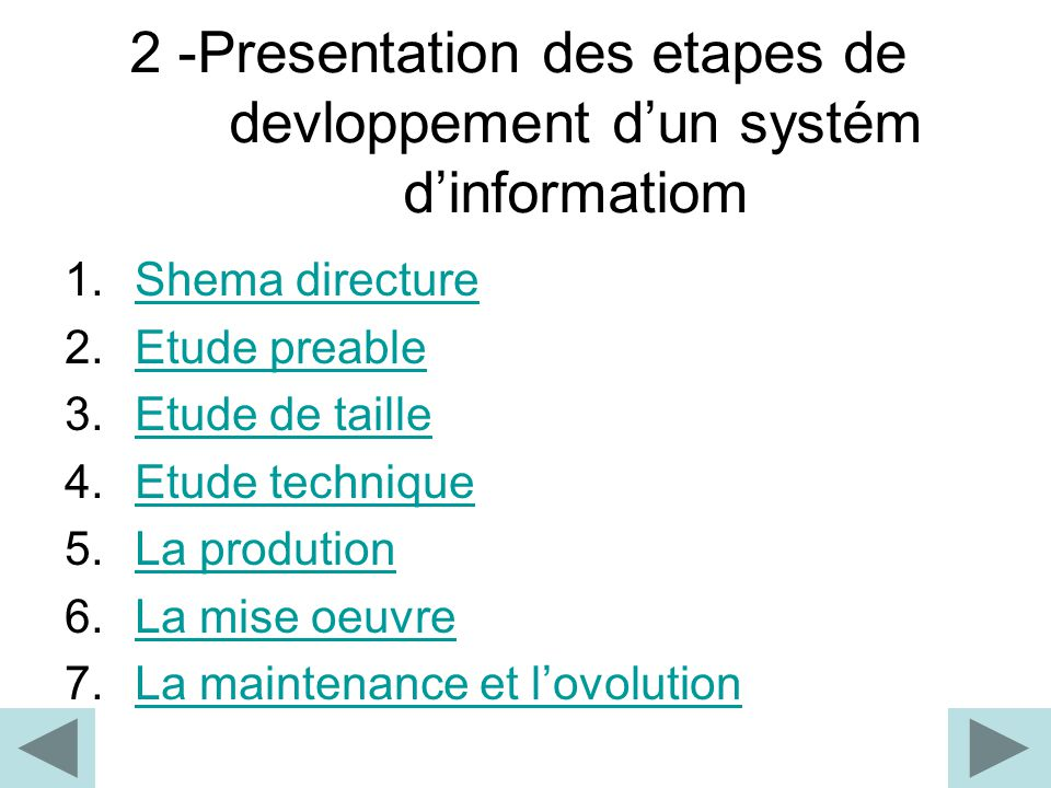 2 -Presentation des etapes de devloppement d'un systém d'informatiom 1.Shema directureShema directure 2.Etude preableEtude preable 3.Etude de tailleEtude de taille 4.Etude techniqueEtude technique 5.La produtionLa prodution 6.La mise oeuvreLa mise oeuvre 7.La maintenance et l'ovolutionLa maintenance et l'ovolution