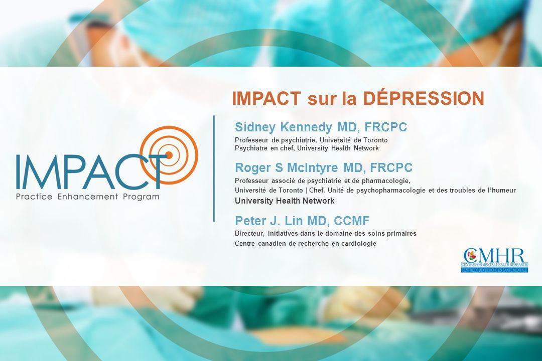 IMPACT sur la DÉPRESSION Sidney Kennedy MD, FRCPC Professeur de psychiatrie, Université de Toronto Psychiatre en chef, University Health Network Roger