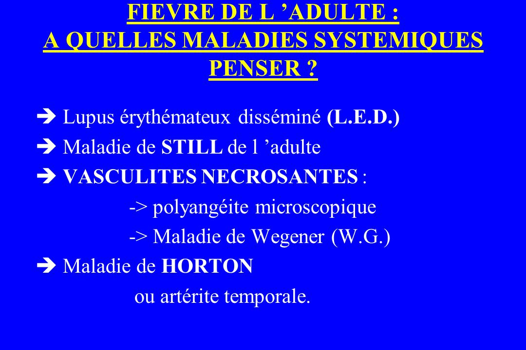 FIEVRE DE L 'ADULTE : A QUELLES MALADIES SYSTEMIQUES PENSER ?  Lupus érythémateux disséminé (L.E.D.)  Maladie de STILL de l 'adulte  VASCULITES NEC