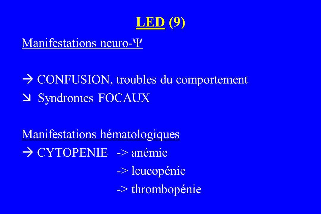 LED (9) Manifestations neuro-   CONFUSION, troubles du comportement  Syndromes FOCAUX Manifestations hématologiques  CYTOPENIE -> anémie -> leucop