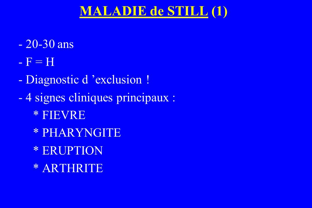 MALADIE de STILL (1) - 20-30 ans - F = H - Diagnostic d 'exclusion ! - 4 signes cliniques principaux : * FIEVRE * PHARYNGITE * ERUPTION * ARTHRITE