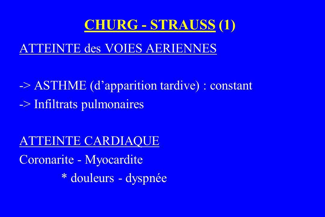 CHURG - STRAUSS (1) ATTEINTE des VOIES AERIENNES -> ASTHME (d'apparition tardive) : constant -> Infiltrats pulmonaires ATTEINTE CARDIAQUE Coronarite -