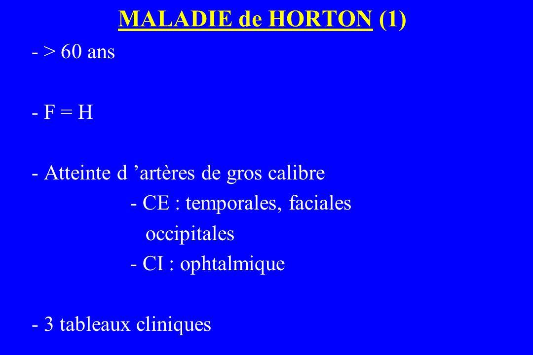 MALADIE de HORTON (1) - > 60 ans - F = H - Atteinte d 'artères de gros calibre - CE : temporales, faciales occipitales - CI : ophtalmique - 3 tableaux