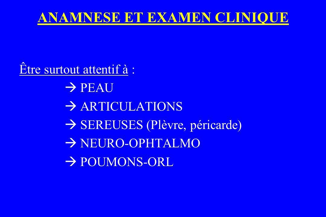 ANAMNESE ET EXAMEN CLINIQUE Être surtout attentif à :  PEAU  ARTICULATIONS  SEREUSES (Plèvre, péricarde)  NEURO-OPHTALMO  POUMONS-ORL