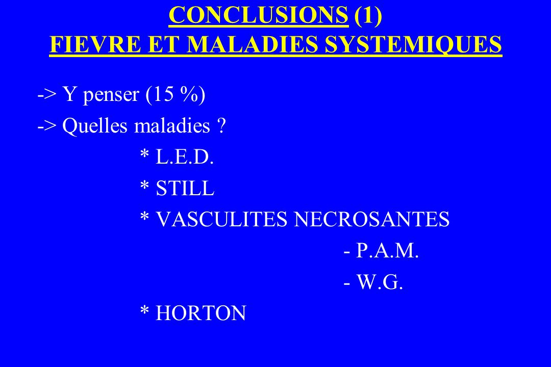 CONCLUSIONS (1) FIEVRE ET MALADIES SYSTEMIQUES -> Y penser (15 %) -> Quelles maladies ? * L.E.D. * STILL * VASCULITES NECROSANTES - P.A.M. - W.G. * HO