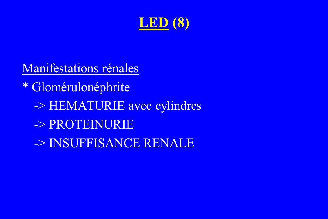 LED (8) Manifestations rénales * Glomérulonéphrite -> HEMATURIE avec cylindres -> PROTEINURIE -> INSUFFISANCE RENALE
