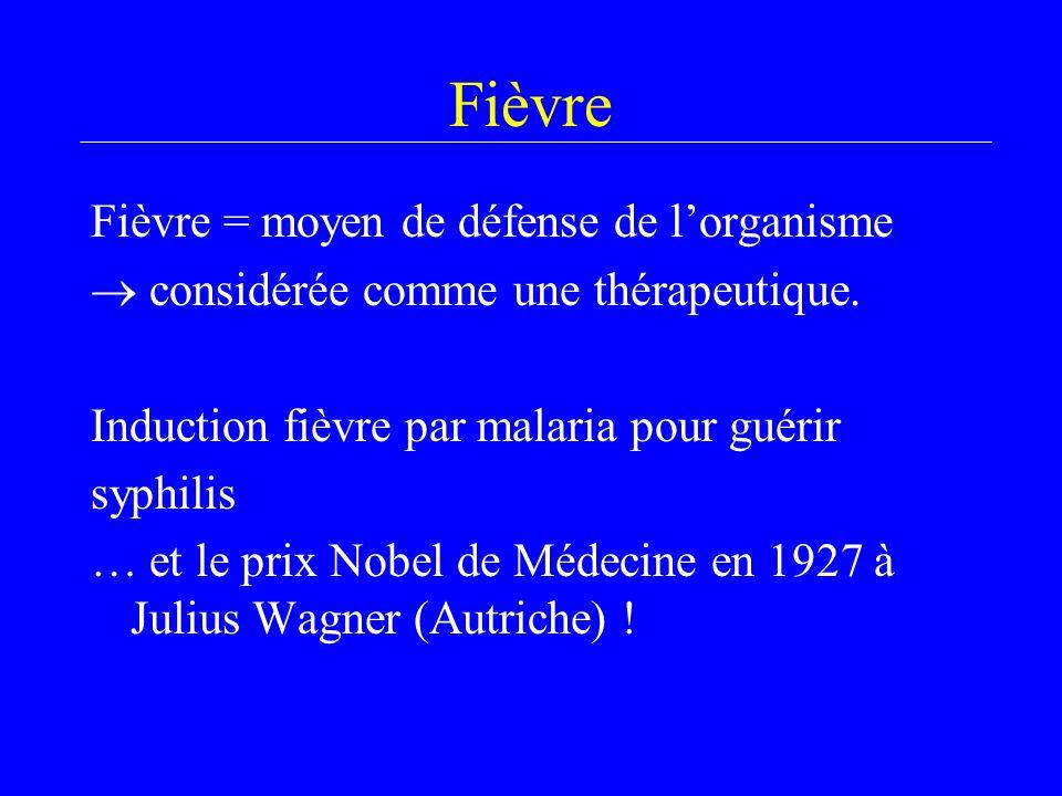 Fièvre Fièvre = moyen de défense de l'organisme  considérée comme une thérapeutique. Induction fièvre par malaria pour guérir syphilis … et le prix N