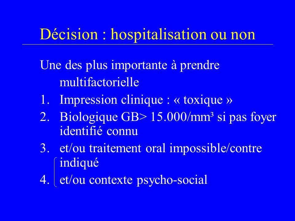 Décision : hospitalisation ou non Une des plus importante à prendre multifactorielle 1.Impression clinique : « toxique » 2.Biologique GB> 15.000/mm³ si pas foyer identifié connu 3.et/ou traitement oral impossible/contre indiqué 4.et/ou contexte psycho-social