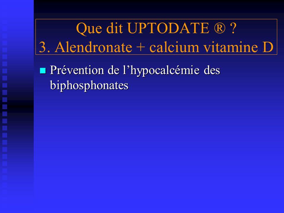 Que dit UPTODATE ® ? 3. Alendronate + calcium vitamine D Prévention de l'hypocalcémie des biphosphonates Prévention de l'hypocalcémie des biphosphonat