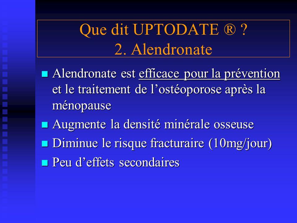 Que dit UPTODATE ® ? 2. Alendronate Alendronate est efficace pour la prévention et le traitement de l'ostéoporose après la ménopause Alendronate est e