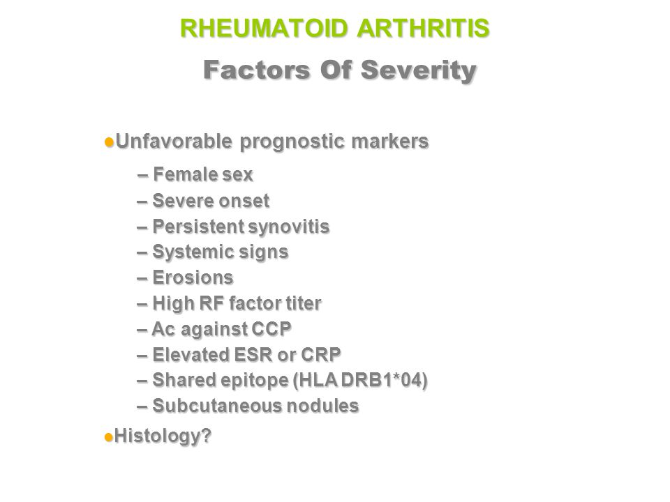 RHEUMATOID ARTHRITIS Factors Of Severity Unfavorable prognostic markers Unfavorable prognostic markers – Female sex – Female sex – Severe onset – Persistent synovitis – Systemic signs – Erosions – High RF factor titer – Ac against CCP – Elevated ESR or CRP – Shared epitope (HLA DRB1*04) – Subcutaneous nodules Histology.