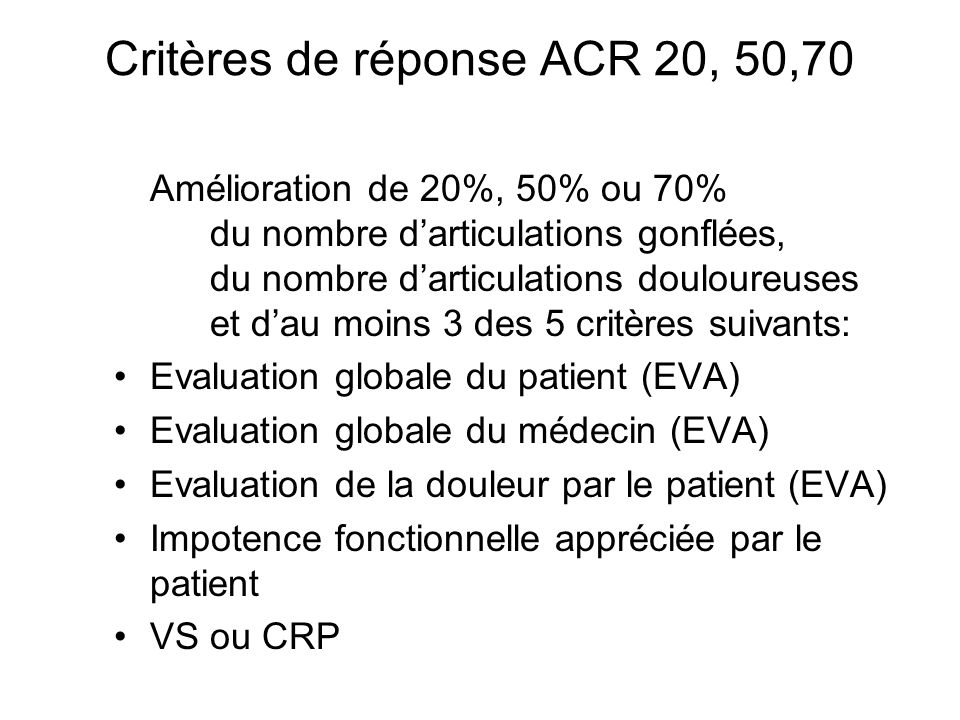 Critères de réponse ACR 20, 50,70 Amélioration de 20%, 50% ou 70% du nombre d'articulations gonflées, du nombre d'articulations douloureuses et d'au m