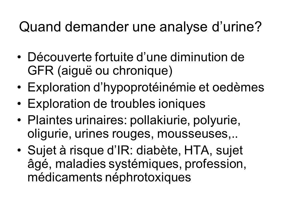 Quand demander une analyse d'urine? Découverte fortuite d'une diminution de GFR (aiguë ou chronique) Exploration d'hypoprotéinémie et oedèmes Explorat