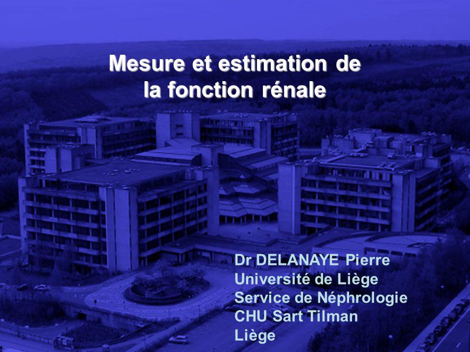 Mesure et estimation de la fonction rénale Dr DELANAYE Pierre Université de Liège Service de Néphrologie CHU Sart Tilman Liège