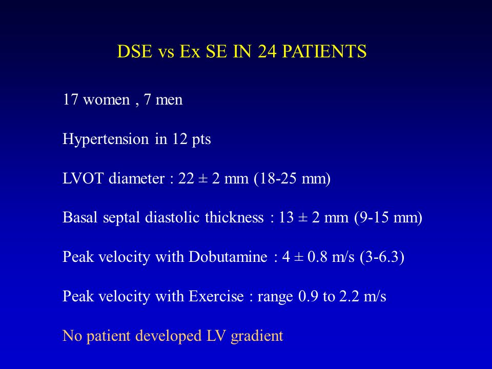 DSE vs Ex SE IN 24 PATIENTS 17 women, 7 men Hypertension in 12 pts LVOT diameter : 22 ± 2 mm (18-25 mm) Basal septal diastolic thickness : 13 ± 2 mm (9-15 mm) Peak velocity with Dobutamine : 4 ± 0.8 m/s (3-6.3) Peak velocity with Exercise : range 0.9 to 2.2 m/s No patient developed LV gradient