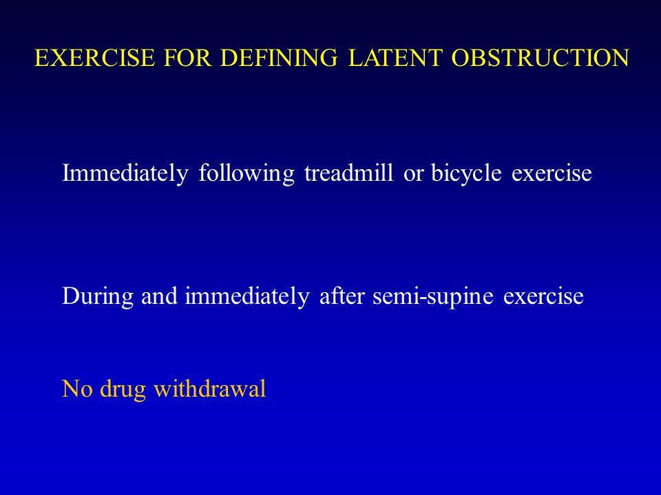 EXERCISE FOR DEFINING LATENT OBSTRUCTION Immediately following treadmill or bicycle exercise During and immediately after semi-supine exercise No drug withdrawal