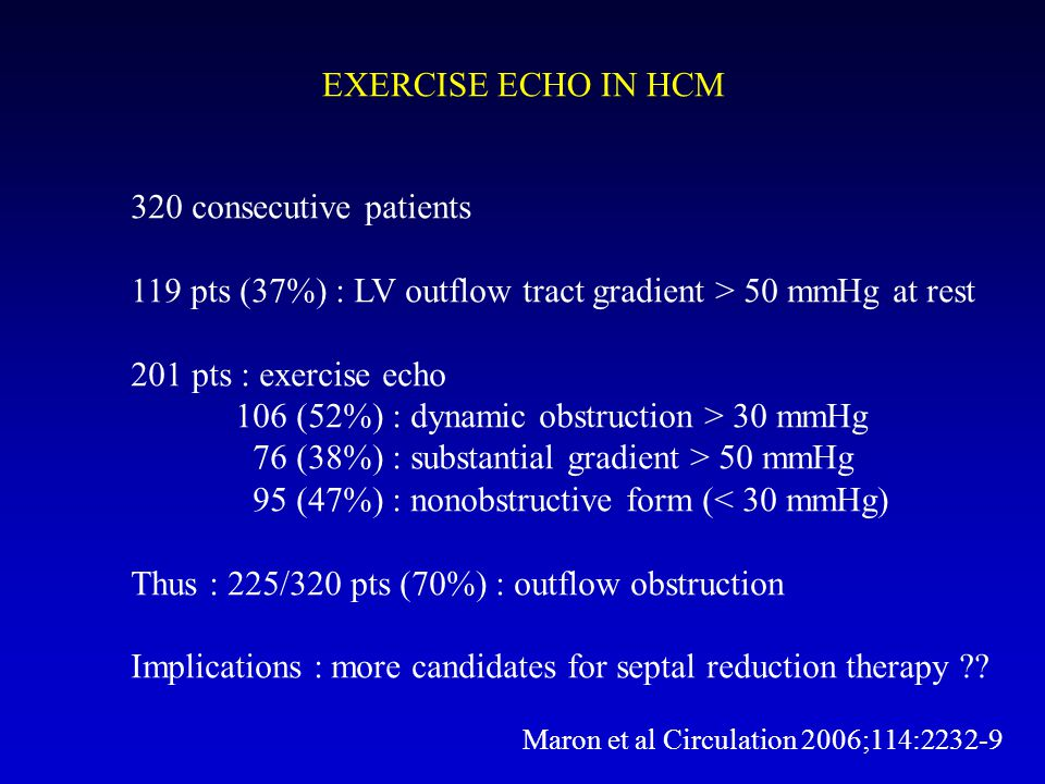 EXERCISE ECHO IN HCM 320 consecutive patients 119 pts (37%) : LV outflow tract gradient > 50 mmHg at rest 201 pts : exercise echo 106 (52%) : dynamic obstruction > 30 mmHg 76 (38%) : substantial gradient > 50 mmHg 95 (47%) : nonobstructive form (< 30 mmHg) Thus : 225/320 pts (70%) : outflow obstruction Implications : more candidates for septal reduction therapy ?.