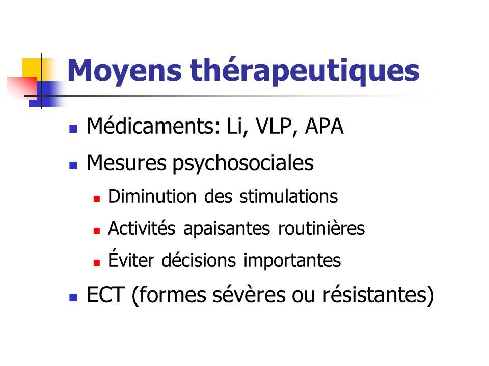 Moyens thérapeutiques Médicaments: Li, VLP, APA Mesures psychosociales Diminution des stimulations Activités apaisantes routinières Éviter décisions i