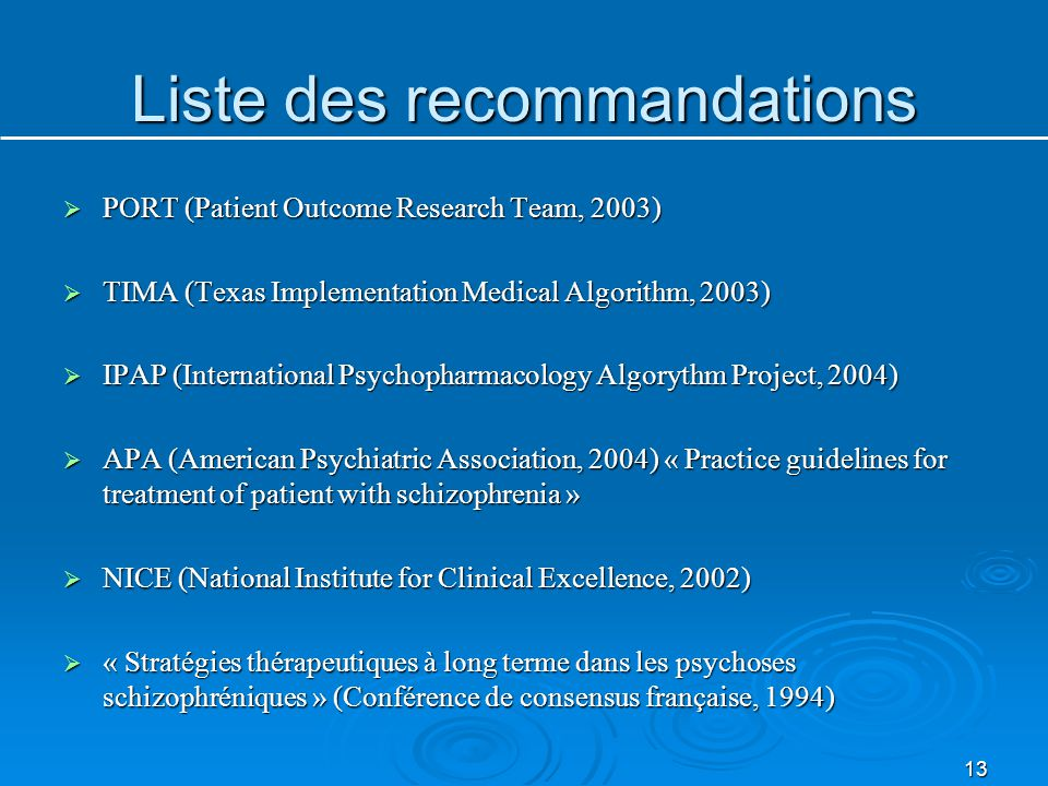 Liste des recommandations  PORT (Patient Outcome Research Team, 2003)  TIMA (Texas Implementation Medical Algorithm, 2003)  IPAP (International Psychopharmacology Algorythm Project, 2004)  APA (American Psychiatric Association, 2004) « Practice guidelines for treatment of patient with schizophrenia »  NICE (National Institute for Clinical Excellence, 2002)  « Stratégies thérapeutiques à long terme dans les psychoses schizophréniques » (Conférence de consensus française, 1994) 13
