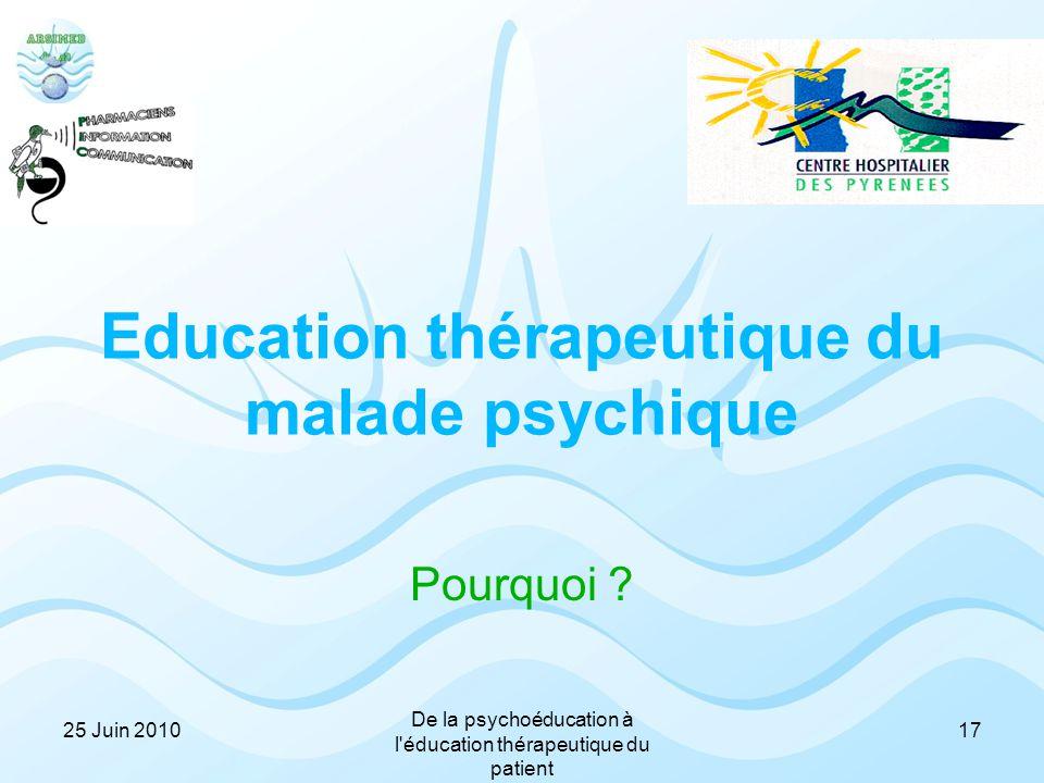 Education thérapeutique du malade psychique Pourquoi ? 1725 Juin 2010 De la psychoéducation à l'éducation thérapeutique du patient