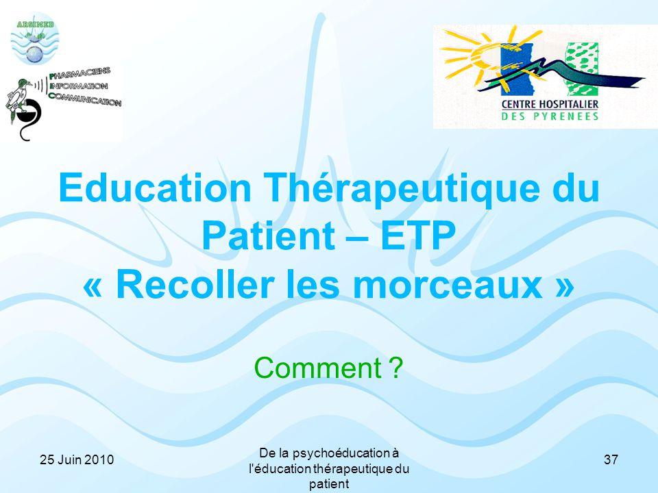 Education Thérapeutique du Patient – ETP « Recoller les morceaux » Comment ? 3725 Juin 2010 De la psychoéducation à l'éducation thérapeutique du patie