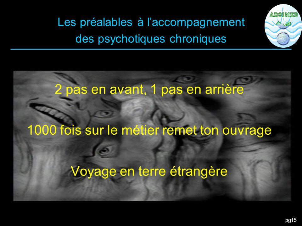 pg15 Les préalables à l'accompagnement des psychotiques chroniques 2 pas en avant, 1 pas en arrière 1000 fois sur le métier remet ton ouvrage Voyage e