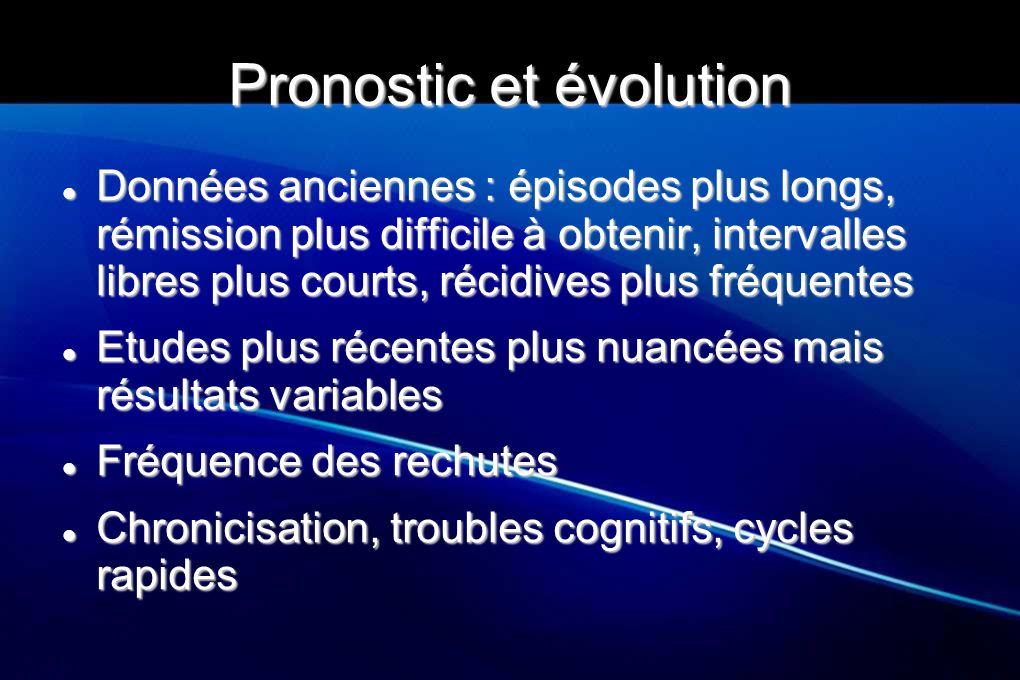 Pronostic et évolution Données anciennes : épisodes plus longs, rémission plus difficile à obtenir, intervalles libres plus courts, récidives plus fré