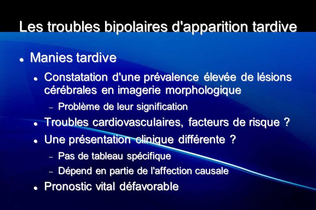 Les troubles bipolaires d'apparition tardive Manies tardive Manies tardive Constatation d'une prévalence élevée de lésions cérébrales en imagerie morp