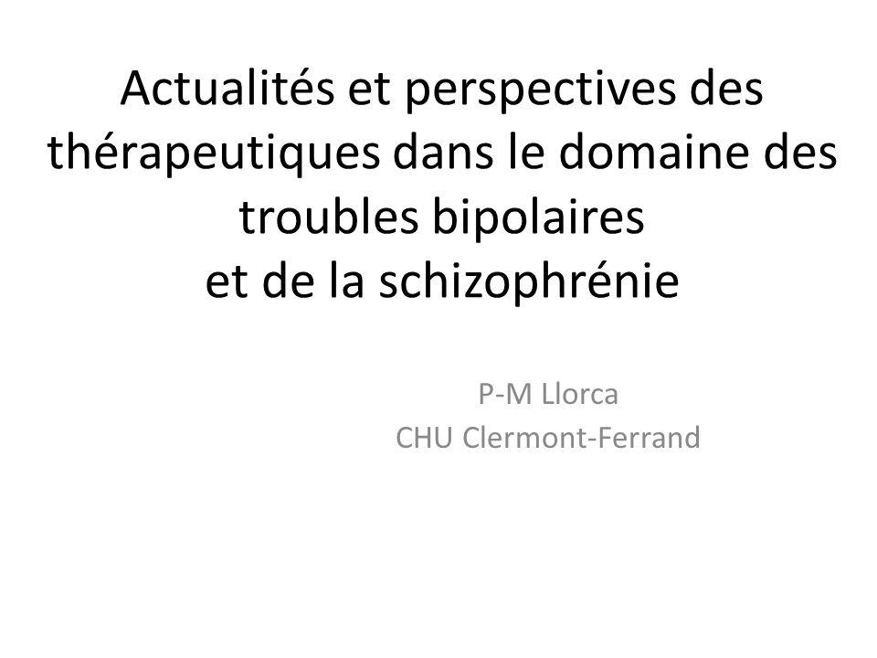 Actualités et perspectives des thérapeutiques dans le domaine des troubles bipolaires et de la schizophrénie P-M Llorca CHU Clermont-Ferrand